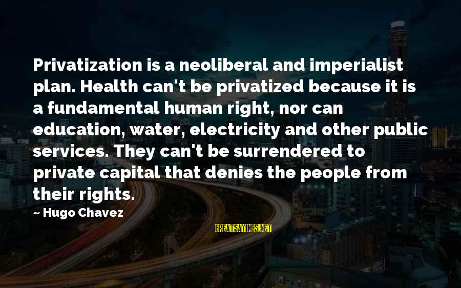 Neoliberal Sayings By Hugo Chavez: Privatization is a neoliberal and imperialist plan. Health can't be privatized because it is a