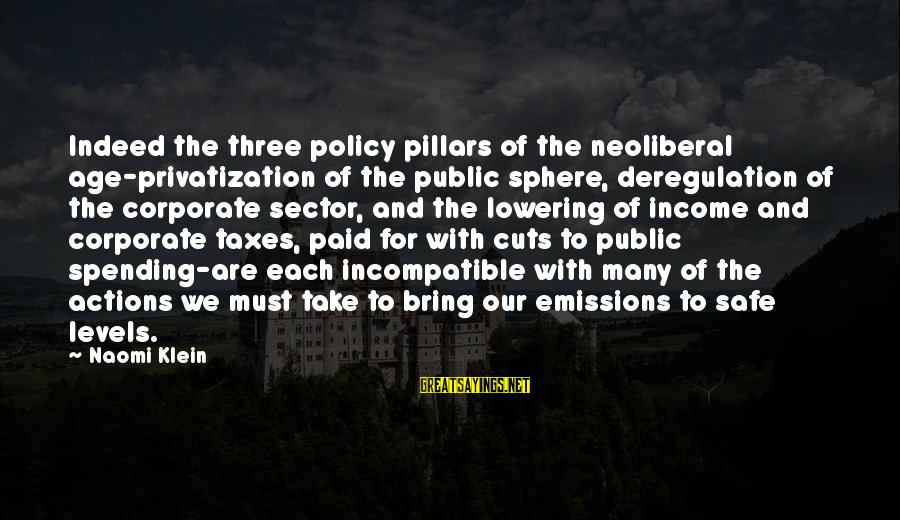 Neoliberal Sayings By Naomi Klein: Indeed the three policy pillars of the neoliberal age-privatization of the public sphere, deregulation of