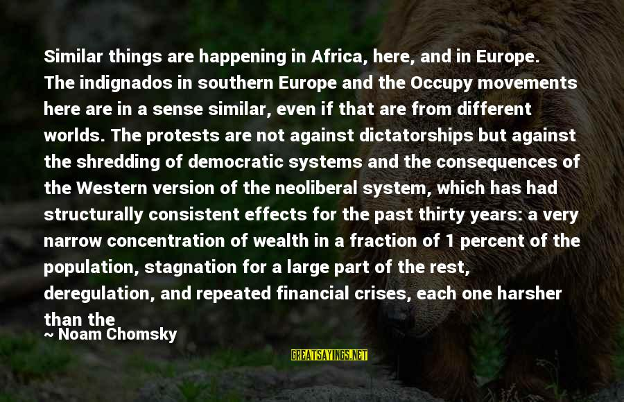 Neoliberal Sayings By Noam Chomsky: Similar things are happening in Africa, here, and in Europe. The indignados in southern Europe