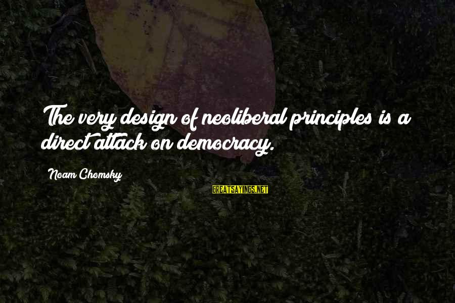 Neoliberal Sayings By Noam Chomsky: The very design of neoliberal principles is a direct attack on democracy.