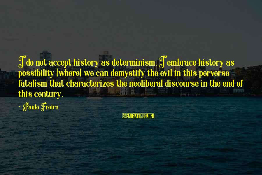 Neoliberal Sayings By Paulo Freire: I do not accept history as determinism. I embrace history as possibility [where] we can