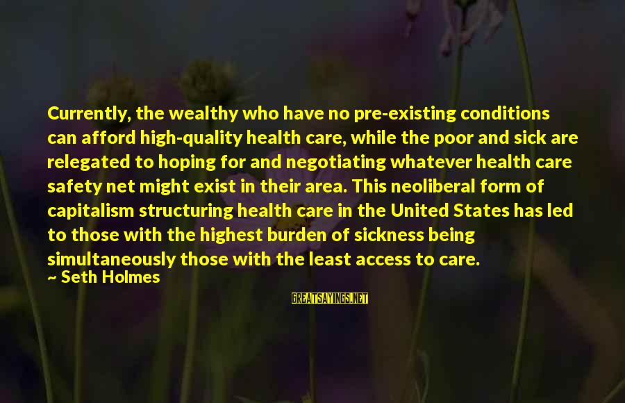Neoliberal Sayings By Seth Holmes: Currently, the wealthy who have no pre-existing conditions can afford high-quality health care, while the