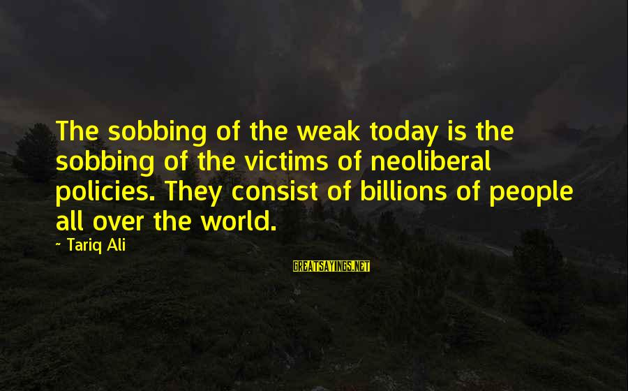 Neoliberal Sayings By Tariq Ali: The sobbing of the weak today is the sobbing of the victims of neoliberal policies.