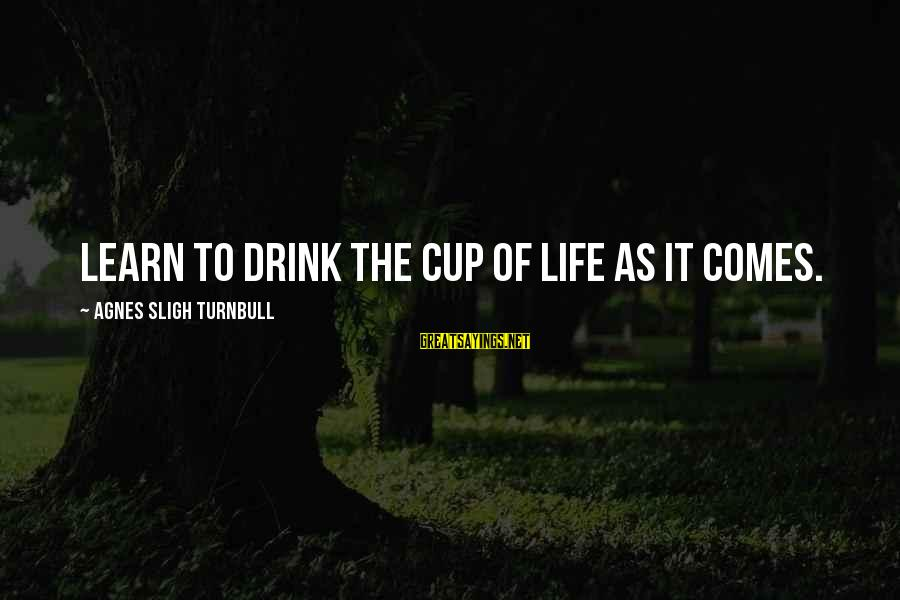 Nep Russia Sayings By Agnes Sligh Turnbull: Learn to drink the cup of life as it comes.