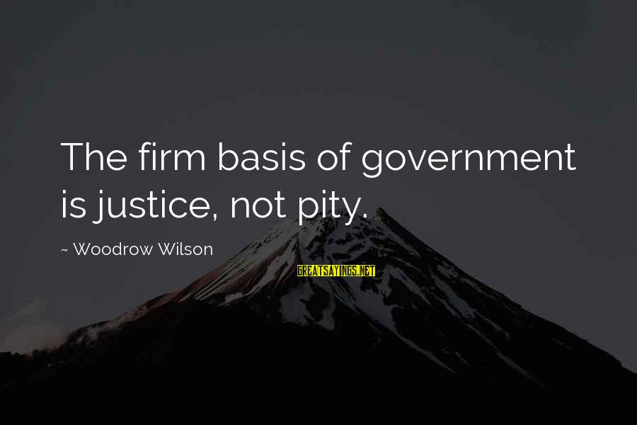 Nep Russia Sayings By Woodrow Wilson: The firm basis of government is justice, not pity.