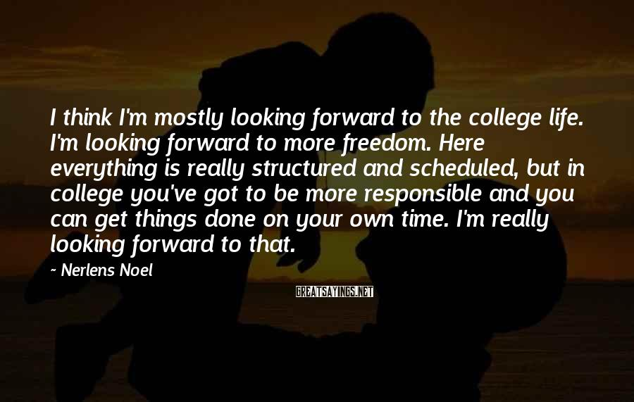 Nerlens Noel Sayings: I think I'm mostly looking forward to the college life. I'm looking forward to more
