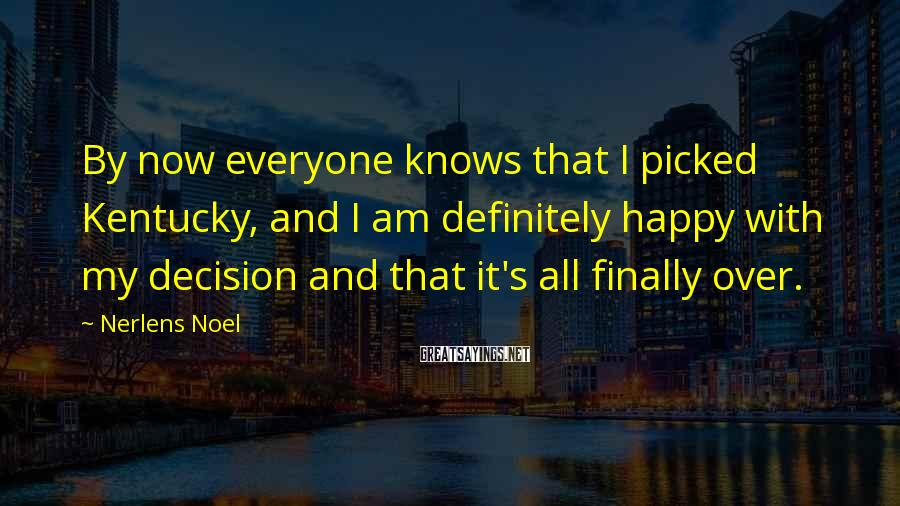 Nerlens Noel Sayings: By now everyone knows that I picked Kentucky, and I am definitely happy with my
