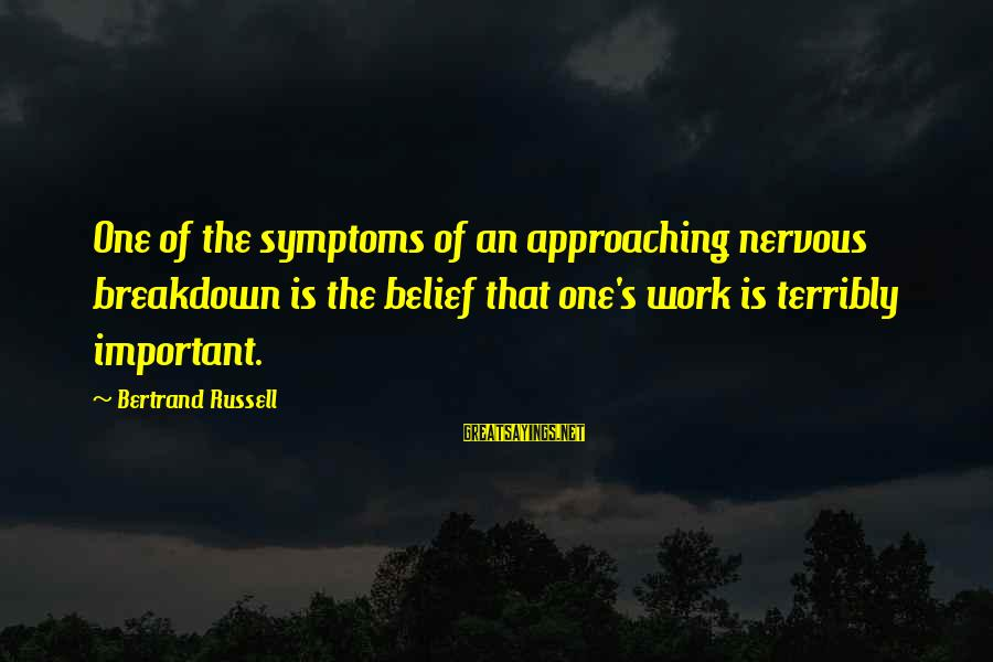 Nervous Breakdowns Sayings By Bertrand Russell: One of the symptoms of an approaching nervous breakdown is the belief that one's work