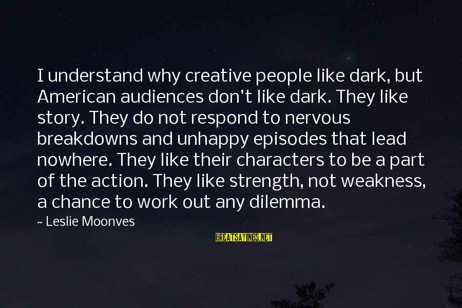 Nervous Breakdowns Sayings By Leslie Moonves: I understand why creative people like dark, but American audiences don't like dark. They like