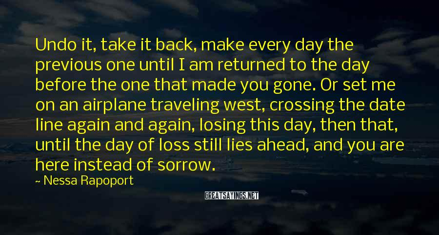 Nessa Rapoport Sayings: Undo it, take it back, make every day the previous one until I am returned