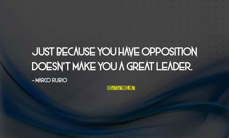 Netball Motivational Sayings By Marco Rubio: Just because you have opposition doesn't make you a great leader.