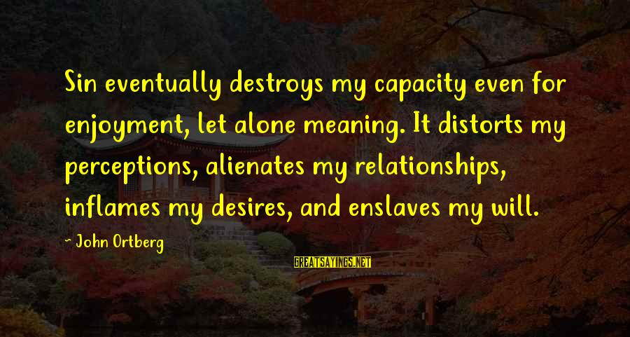 Nettie Maria Stevens Sayings By John Ortberg: Sin eventually destroys my capacity even for enjoyment, let alone meaning. It distorts my perceptions,