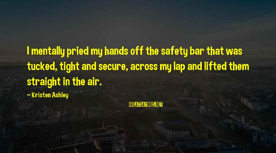 Nettie Maria Stevens Sayings By Kristen Ashley: I mentally pried my hands off the safety bar that was tucked, tight and secure,