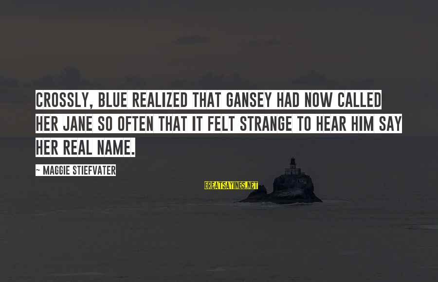 Nettie Maria Stevens Sayings By Maggie Stiefvater: Crossly, Blue realized that Gansey had now called her Jane so often that it felt