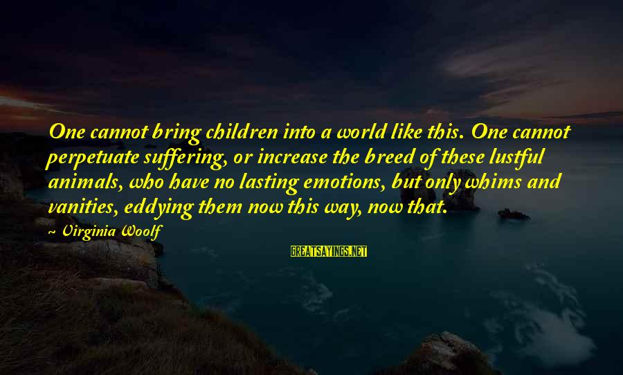 Nettie Maria Stevens Sayings By Virginia Woolf: One cannot bring children into a world like this. One cannot perpetuate suffering, or increase