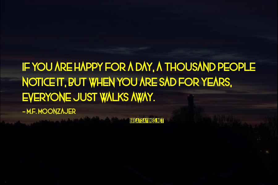 Neuralger Sayings By M.F. Moonzajer: If you are happy for a day, a thousand people notice it, but when you