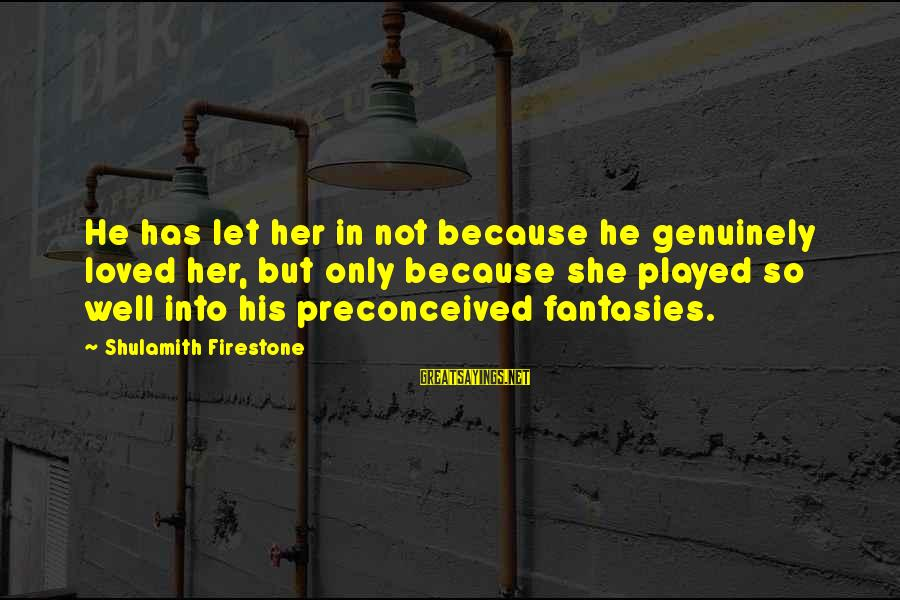 Neuralger Sayings By Shulamith Firestone: He has let her in not because he genuinely loved her, but only because she