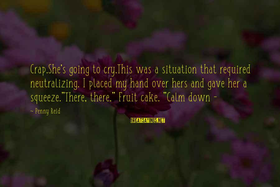 Neutralizing Sayings By Penny Reid: Crap.She's going to cry.This was a situation that required neutralizing. I placed my hand over