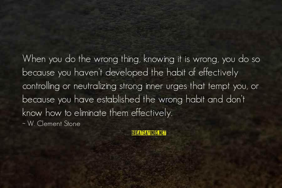 Neutralizing Sayings By W. Clement Stone: When you do the wrong thing, knowing it is wrong, you do so because you
