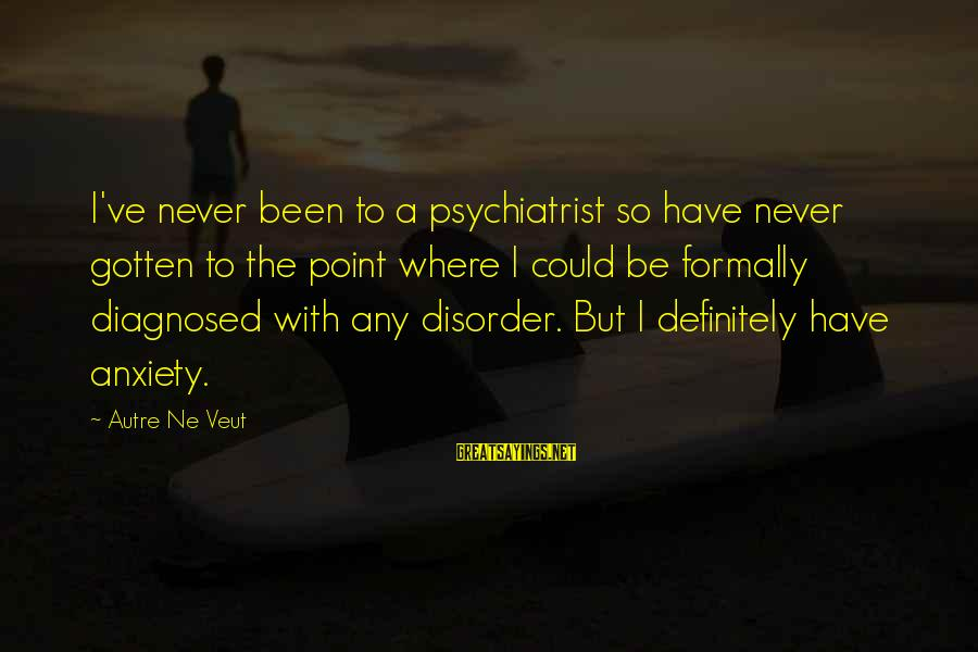 Never Been Sayings By Autre Ne Veut: I've never been to a psychiatrist so have never gotten to the point where I