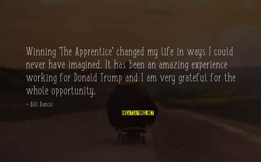 Never Been Sayings By Bill Rancic: Winning 'The Apprentice' changed my life in ways I could never have imagined. It has
