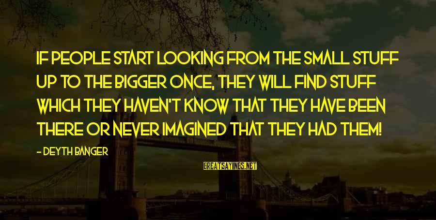Never Been Sayings By Deyth Banger: If people start looking from the small stuff up to the bigger once, they will