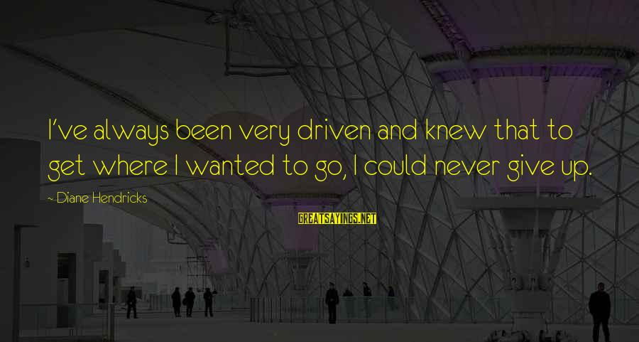 Never Been Sayings By Diane Hendricks: I've always been very driven and knew that to get where I wanted to go,