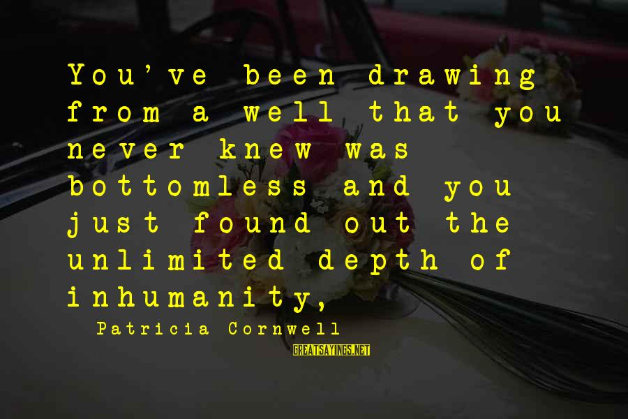 Never Been Sayings By Patricia Cornwell: You've been drawing from a well that you never knew was bottomless and you just