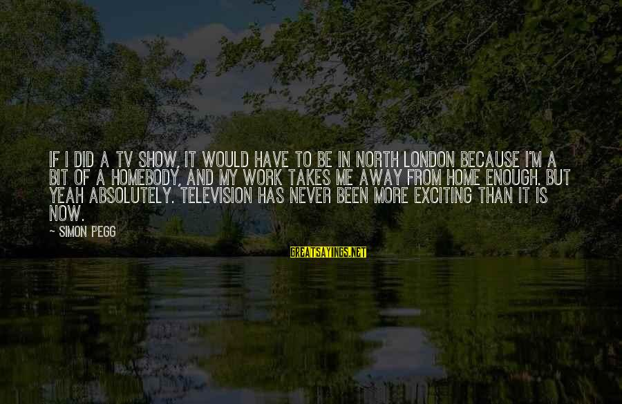 Never Been Sayings By Simon Pegg: If I did a TV show, it would have to be in North London because