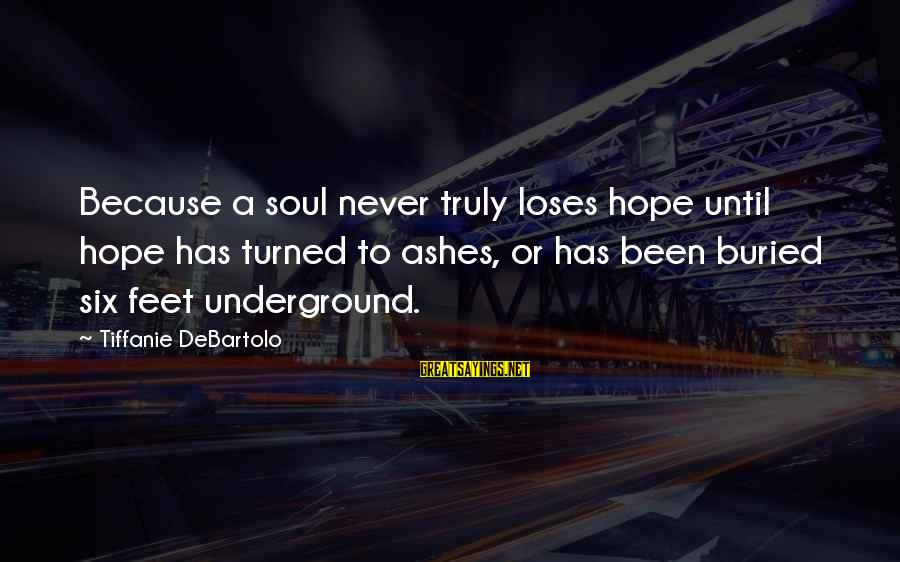 Never Been Sayings By Tiffanie DeBartolo: Because a soul never truly loses hope until hope has turned to ashes, or has