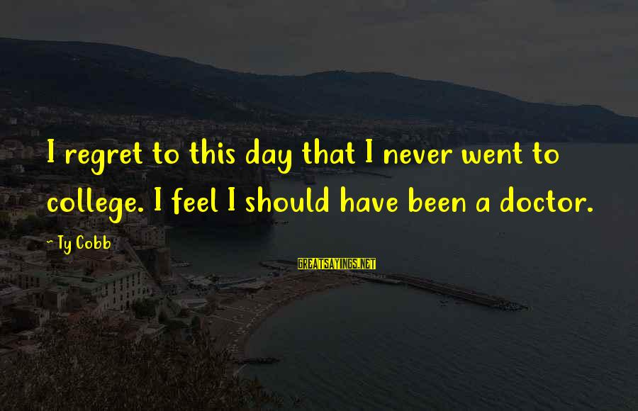 Never Been Sayings By Ty Cobb: I regret to this day that I never went to college. I feel I should