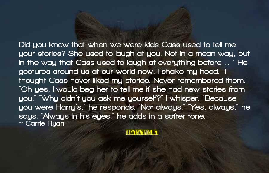 Never Beg Love Sayings By Carrie Ryan: Did you know that when we were kids Cass used to tell me your stories?