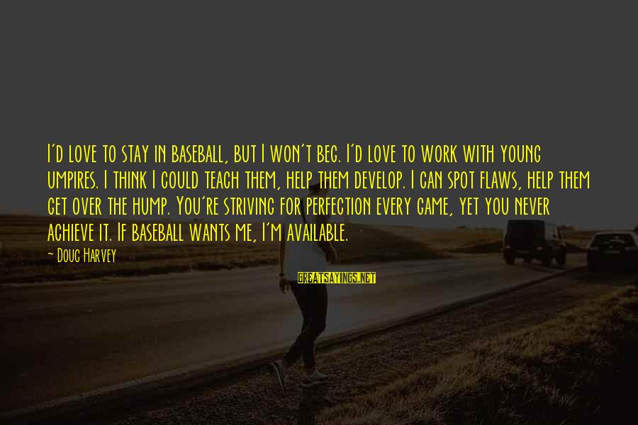 Never Beg Love Sayings By Doug Harvey: I'd love to stay in baseball, but I won't beg. I'd love to work with