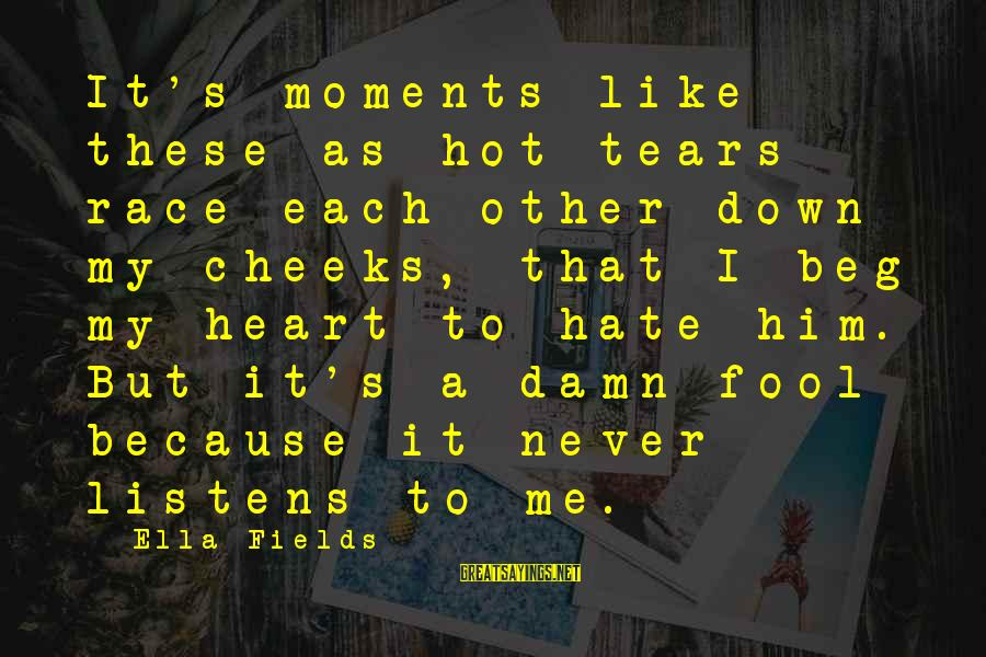 Never Beg Love Sayings By Ella Fields: It's moments like these as hot tears race each other down my cheeks, that I