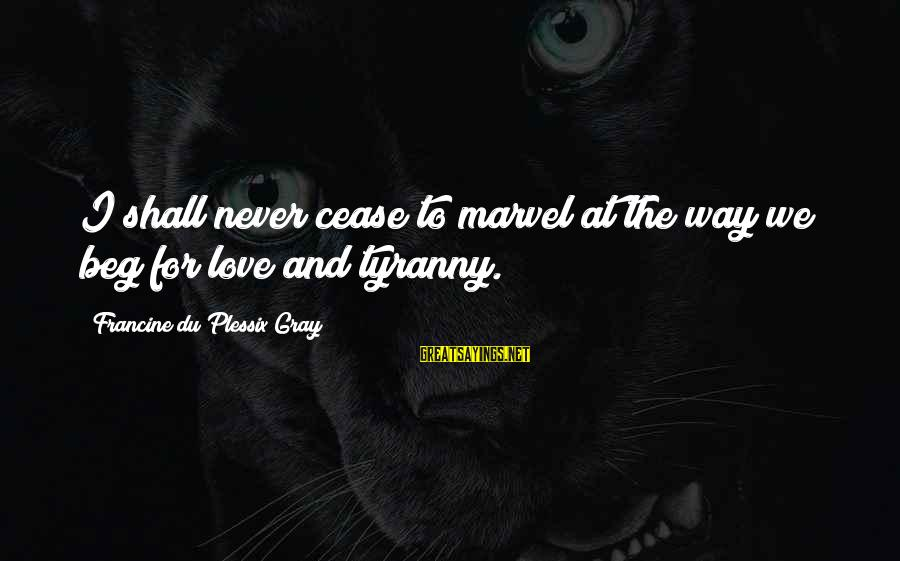 Never Beg Love Sayings By Francine Du Plessix Gray: I shall never cease to marvel at the way we beg for love and tyranny.