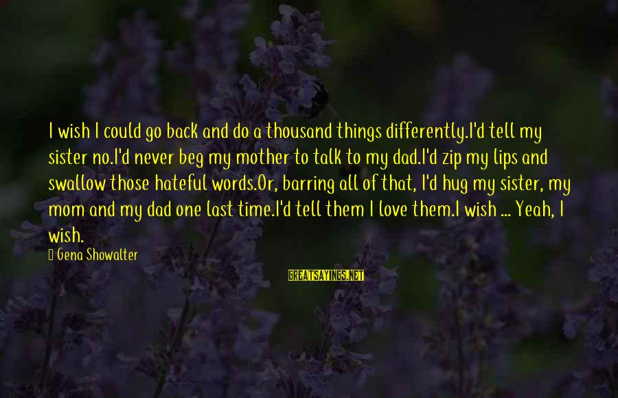 Never Beg Love Sayings By Gena Showalter: I wish I could go back and do a thousand things differently.I'd tell my sister