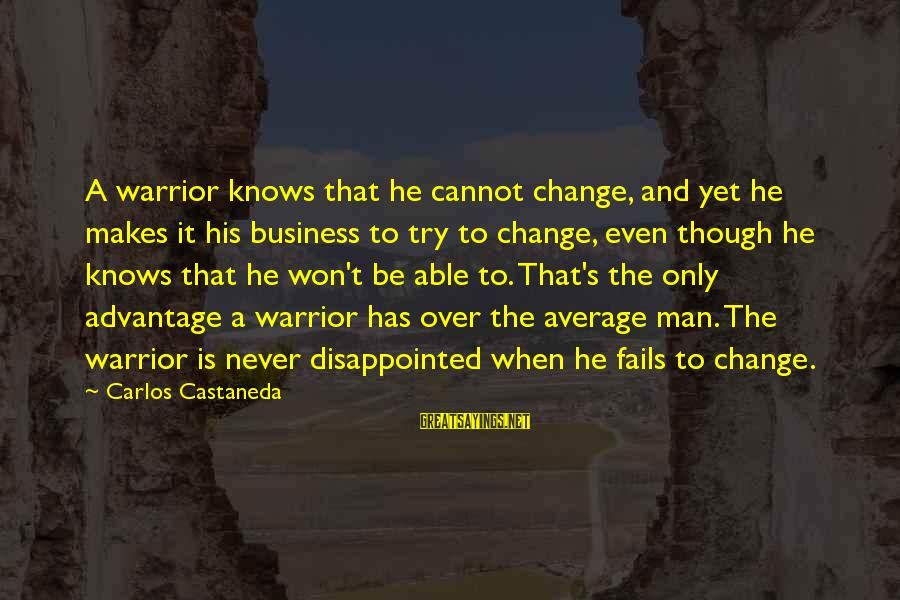 Never Change A Man Sayings By Carlos Castaneda: A warrior knows that he cannot change, and yet he makes it his business to