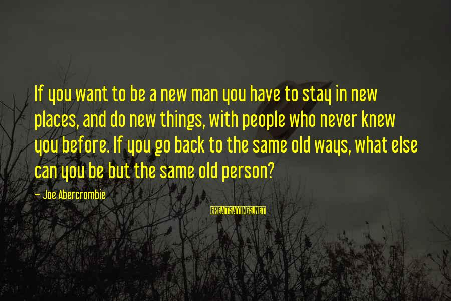 Never Change A Man Sayings By Joe Abercrombie: If you want to be a new man you have to stay in new places,