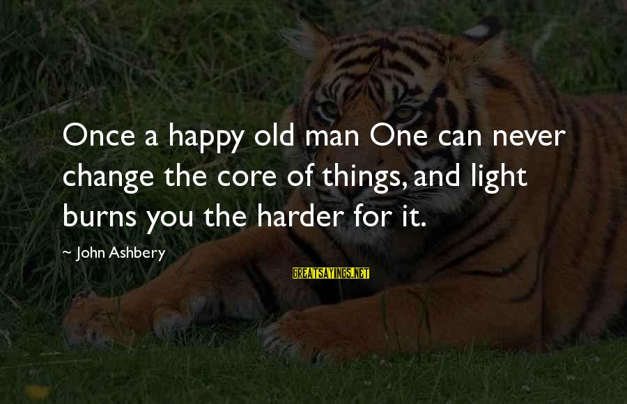 Never Change A Man Sayings By John Ashbery: Once a happy old man One can never change the core of things, and light