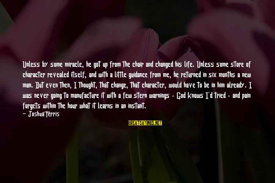 Never Change A Man Sayings By Joshua Ferris: Unless by some miracle, he got up from the chair and changed his life. Unless