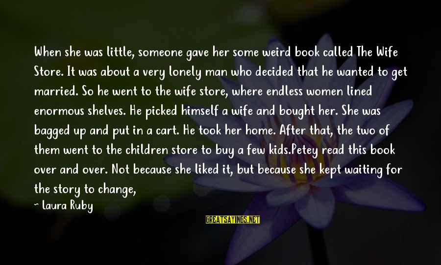 Never Change A Man Sayings By Laura Ruby: When she was little, someone gave her some weird book called The Wife Store. It