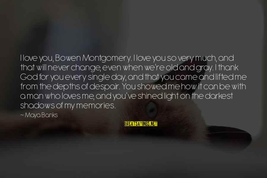 Never Change A Man Sayings By Maya Banks: I love you, Bowen Montgomery. I love you so very much, and that will never