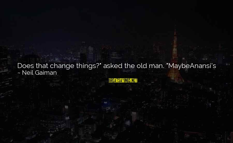 "Never Change A Man Sayings By Neil Gaiman: Does that change things?"" asked the old man. ""MaybeAnansi's just some guy from a story,"