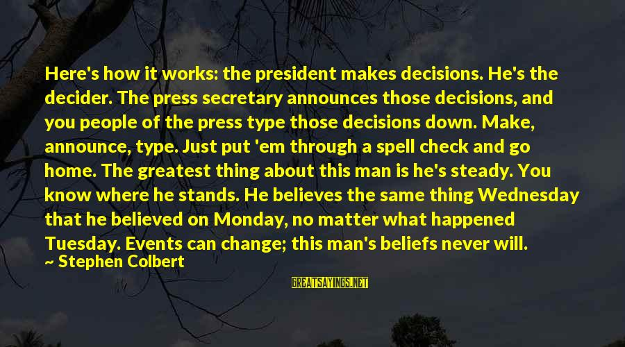 Never Change A Man Sayings By Stephen Colbert: Here's how it works: the president makes decisions. He's the decider. The press secretary announces