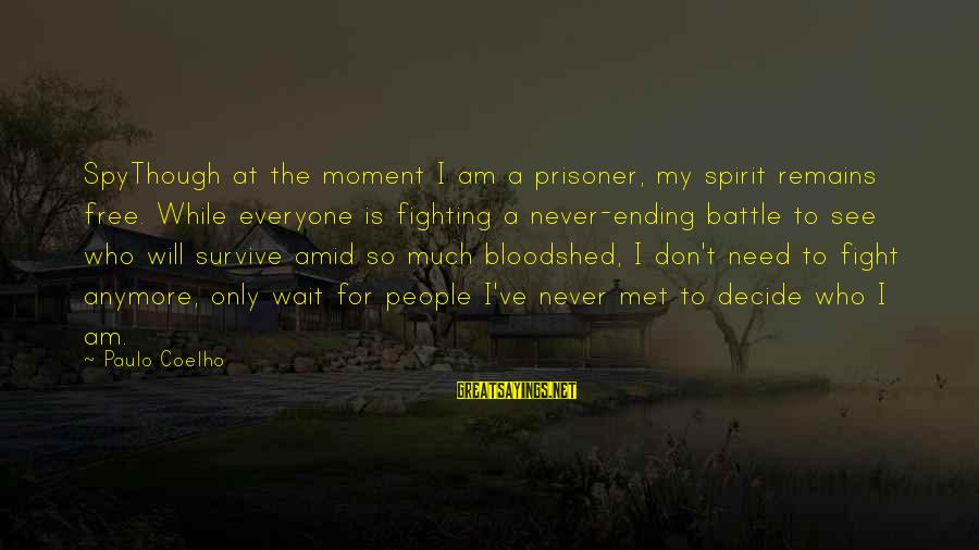 Never Ending Fight Sayings By Paulo Coelho: SpyThough at the moment I am a prisoner, my spirit remains free. While everyone is