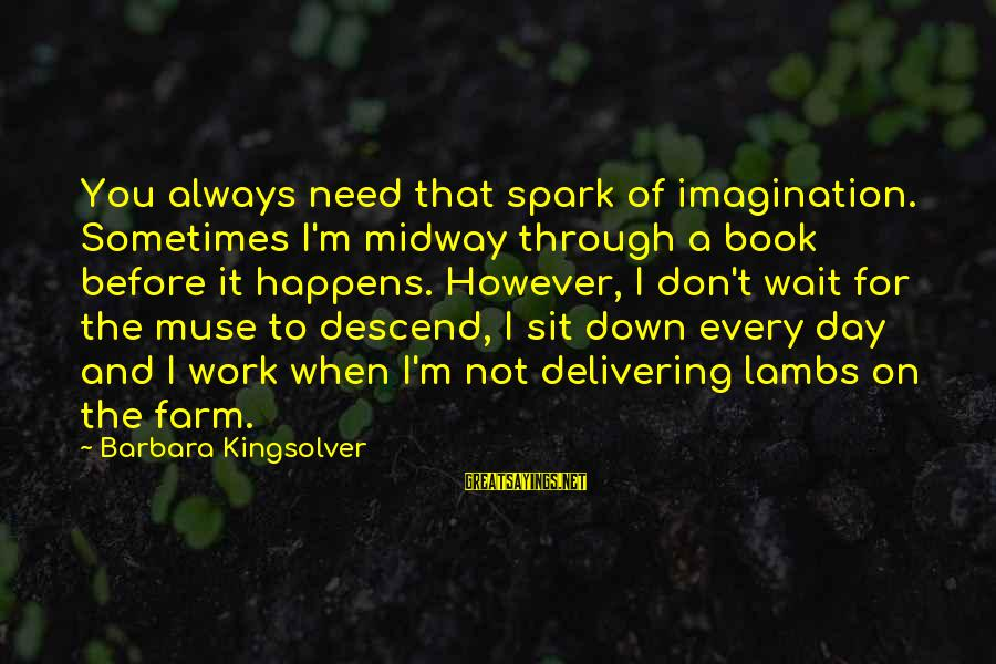 Never Expect Short Sayings By Barbara Kingsolver: You always need that spark of imagination. Sometimes I'm midway through a book before it