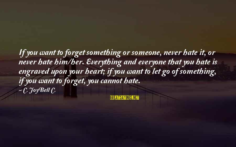 Never Forgetting Your Ex Sayings By C. JoyBell C.: If you want to forget something or someone, never hate it, or never hate him/her.