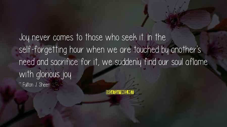 Never Forgetting Your Ex Sayings By Fulton J. Sheen: Joy never comes to those who seek it. In the self-forgetting hour when we are