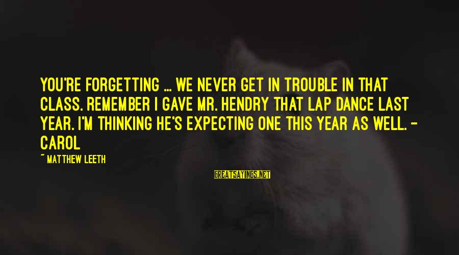 Never Forgetting Your Ex Sayings By Matthew Leeth: You're forgetting ... we never get in trouble in that class. Remember I gave Mr.
