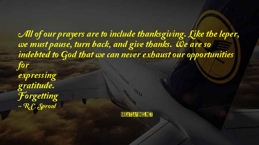 Never Forgetting Your Ex Sayings By R.C. Sproul: All of our prayers are to include thanksgiving. Like the leper, we must pause, turn
